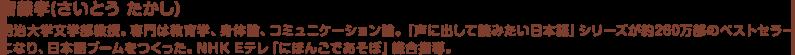 齋藤孝(さいとう たかし) 明治大学文学部教授。専門は教育学、身体論、コミュニケーション論。『声に出して読みたい日本語』シリーズが約260万部のベストセラーになり、日本語ブームをつくった。NHK Eテレ「にほんごであそぼ」総合指導。