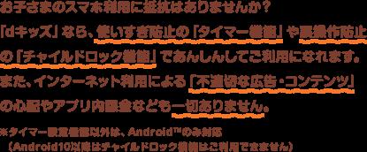 お子さまのスマホ利用に抵抗はありませんか?「dキッズ」なら、使いすぎ防止の「タイマー機能」や誤操作防止の「チャイルドロック機能」であんしんしてご利用になれます。また、インターネット利用による「不適切な広告・コンテンツ」の心配やアプリ内課金なども一切ありません。※タイマー設定機能以外は、Android™のみ対応(Android10以降はチャイルドロック機能はご利用できません)
