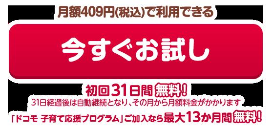 月額409円(税込)で利用できる 今すぐお試し 初回31日間無料!(31日経過後は自動継続となり、その月から月額料金がかかります)「ドコモ 子育て応援プログラム」ご加入なら最大13か月間無料!