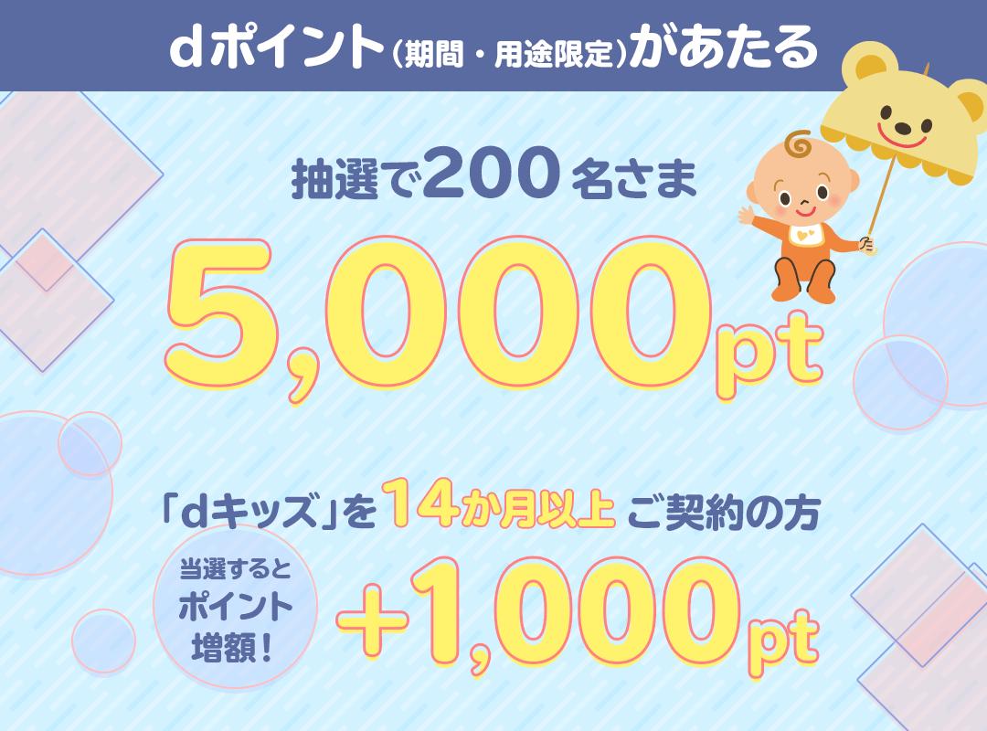 dポイント(期間・用途限定)が当たる!抽選で200名さま 5,000pt dキッズを14か月以上ご契約の方が当選すると+1,000pt