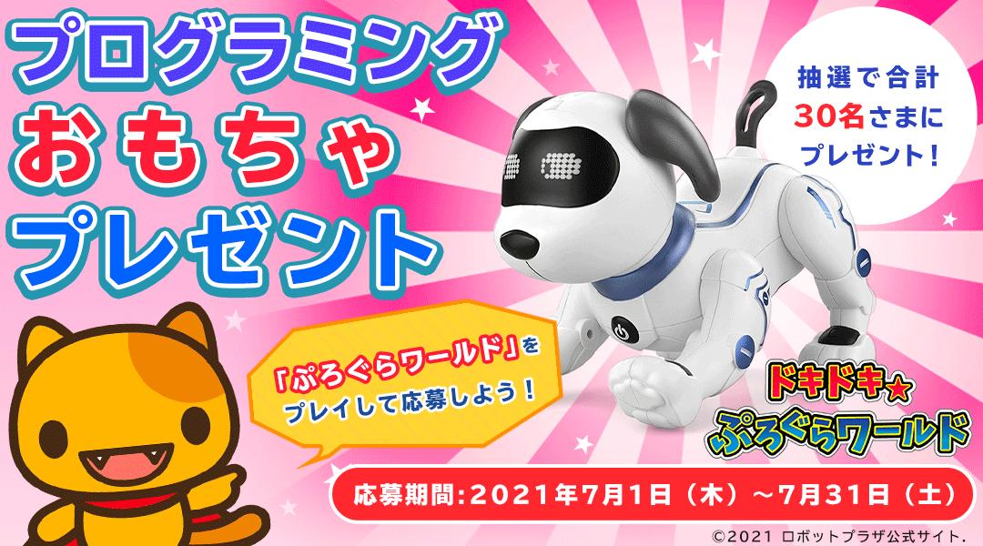 「ぷろぐらワールド」プログラミングおもちゃプレゼント 「ドキドキ☆ぷろぐらワールド」をプレイしてミッションをクリアしよう!クリア後に応募された方の中から抽選で合計30名さまにロボット犬「スタントドッグ」などのプログラミングおもちゃをプレゼント! 応募期間:2021年7月1日(木)~2021年7月31日(土)