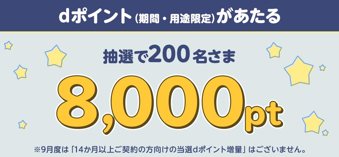 dポイント(期間・用途限定)が当たる!抽選で200名さま 8,000pt ※9月度は「14か月以上ご契約の方向けの当選dポイント増量」はございません。