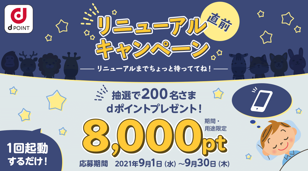 リニューアル直前キャンペーン 抽選で200名さまにdポイント(期間・用途限定)8,000ptプレゼント! 応募期間:2021年9月1日(水)~2021年9月30日(木)