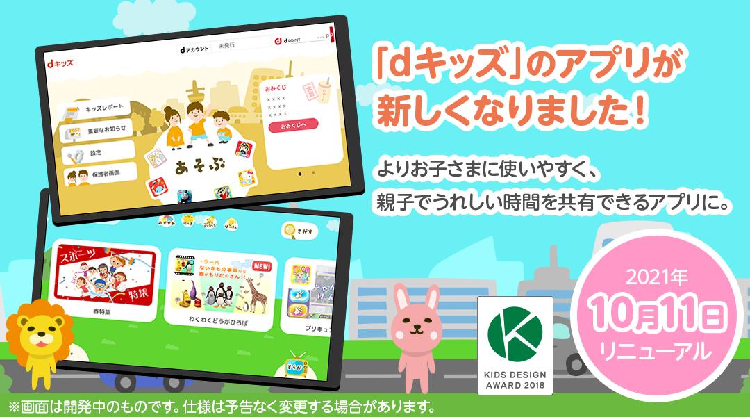 「dキッズ」のアプリが新しくなりました!よりお子さまに使いやすく、親子でうれしい時間を共有できるアプリに。【2021年10月11日リニューアル】※画面は開発中のものです。仕様は予定なく変更する場合があります。